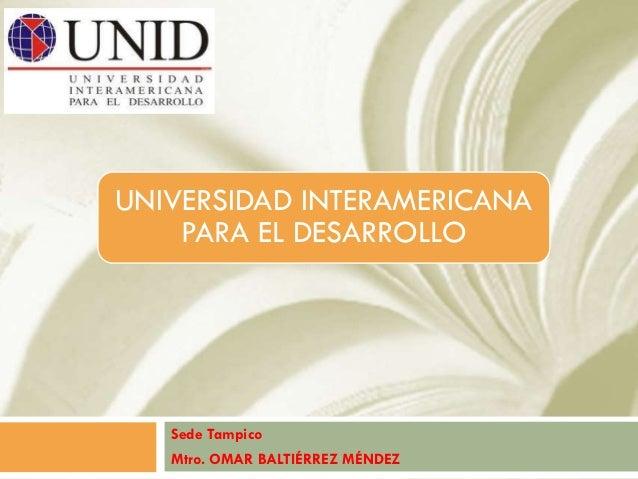 UNIVERSIDAD INTERAMERICANA    PARA EL DESARROLLO   Sede Tampico   Mtro. OMAR BALTIÉRREZ MÉNDEZ