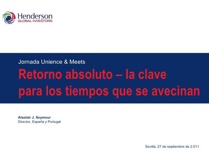 Jornada Unience & Meets Retorno absoluto – la clave para los tiempos que se avecinan Alastair J. Seymour Director, España ...