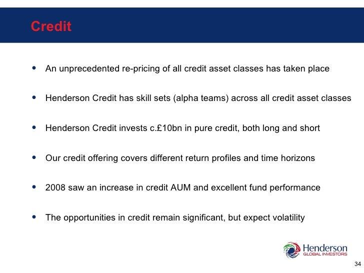 Credit <ul><li>An unprecedented re-pricing of all credit asset classes has taken place </li></ul><ul><li>Henderson Credit ...