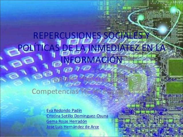 """REPERCUSIONES SOCIALES YPOLÍTICAS DE LA INMEDIATEZ EN LA         INFORMACIÓN        GRUPO """"INFOXICADOS""""   Competencias TIC..."""