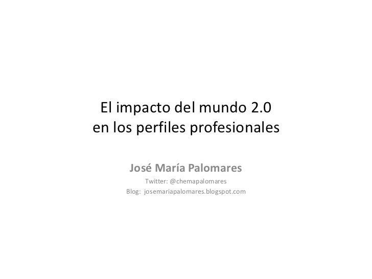 El impacto del mundo 2.0 en los perfiles profesionales<br />José María Palomares<br />Twitter: @chemapalomares<br />Blog: ...
