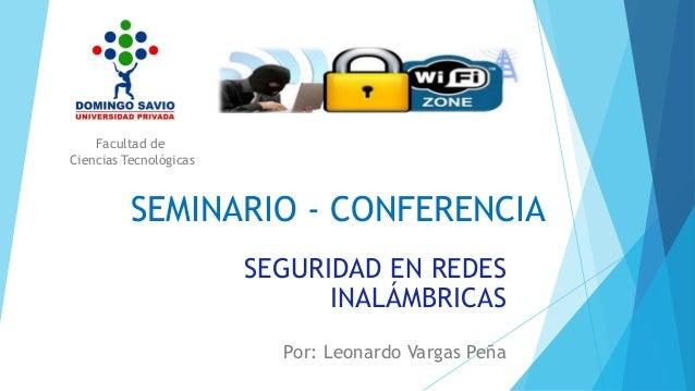 SEMINARIO - CONFERENCIA SEGURIDAD EN REDES INALÁMBRICAS Por: Leonardo Vargas Peña Facultad de Ciencias Tecnológicas