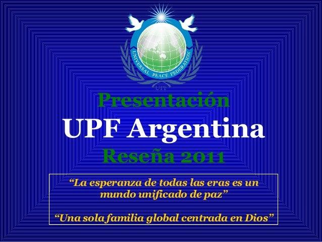"""Presentación UPF Argentina Reseña 2011 """"La esperanza de todas las eras es un mundo unificado de paz"""" """"Una sola familia glo..."""