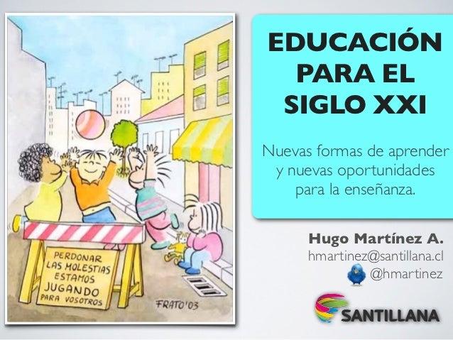 EDUCACIÓN  PARA EL SIGLO XXINuevas formas de aprender y nuevas oportunidades    para la enseñanza.      Hugo Martínez A.  ...