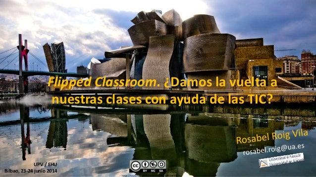Flipped Classroom. ¿Damos la vuelta a nuestras clases con ayuda de las TIC? UPV / EHU Bilbao, 23-24 junio 2014 https://www...
