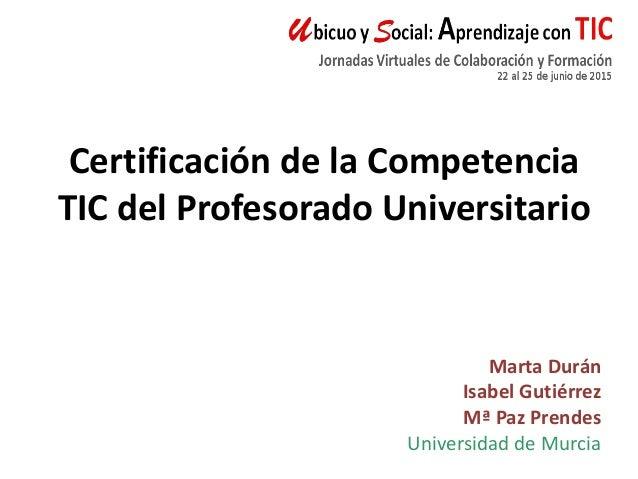 Marta Durán Isabel Gutiérrez Mª Paz Prendes Universidad de Murcia Certificación de la Competencia TIC del Profesorado Univ...