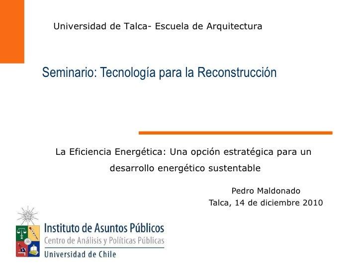 Pedro Maldonado Talca, 14 de diciembre 2010 Seminario: Tecnología para la Reconstrucción La Eficiencia Energética: Una opc...