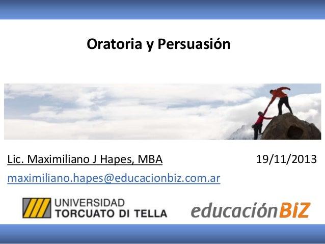 Oratoria y Persuasión  Lic. Maximiliano J Hapes, MBA maximiliano.hapes@educacionbiz.com.ar  19/11/2013