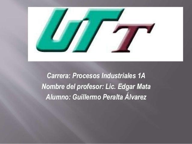 Carrera: Procesos Industriales 1A  Nombre del profesor: Lic. Edgar Mata  Alumno: Guillermo Peralta Álvarez