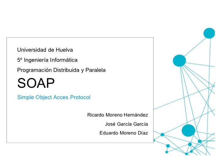 Universidad de Huelva 5º Ingeniería Informática Programación Distribuida y Paralela SOAP  Simple Object Acces Protocol Ric...