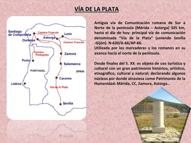 VÍA DE LA PLATA Antigua vía de Comunicación romana de Sur a Norte de la península (Mérida – Astorga) 325 km, hasta el día ...