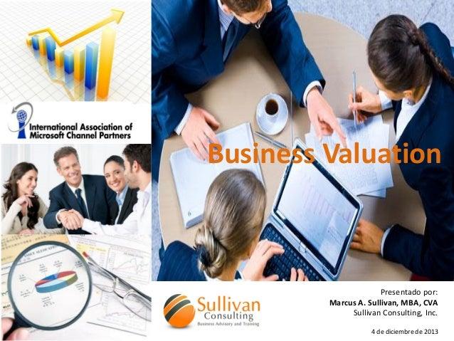 Business Valuation  Presentado por: Marcus A. Sullivan, MBA, CVA Sullivan Consulting, Inc. 4 de diciembre de 2013