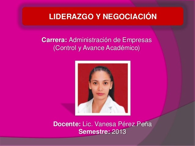 LIDERAZGO Y NEGOCIACIÓN Carrera: Administración de Empresas (Control y Avance Académico) Docente: Lic. Vanesa Pérez Peña S...