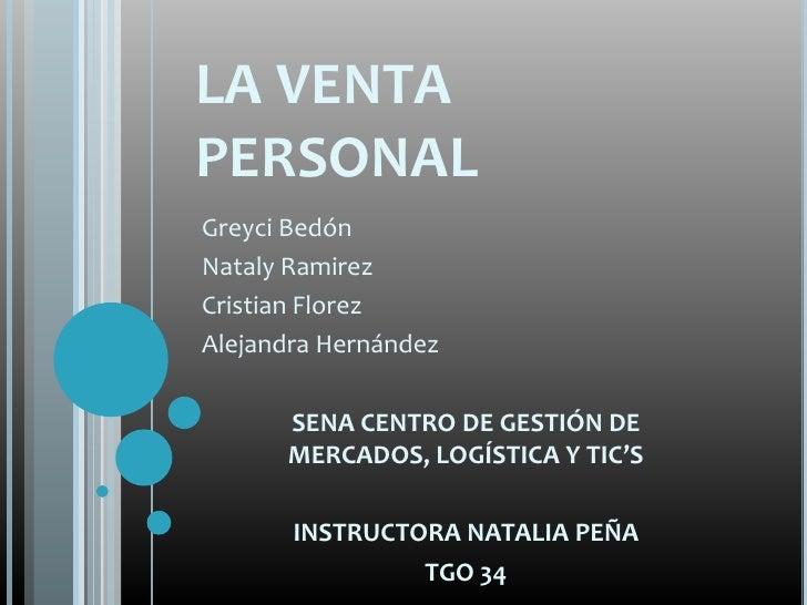 LA VENTAPERSONALGreyci BedónNataly RamirezCristian FlorezAlejandra Hernández      SENA CENTRO DE GESTIÓN DE      MERCADOS,...