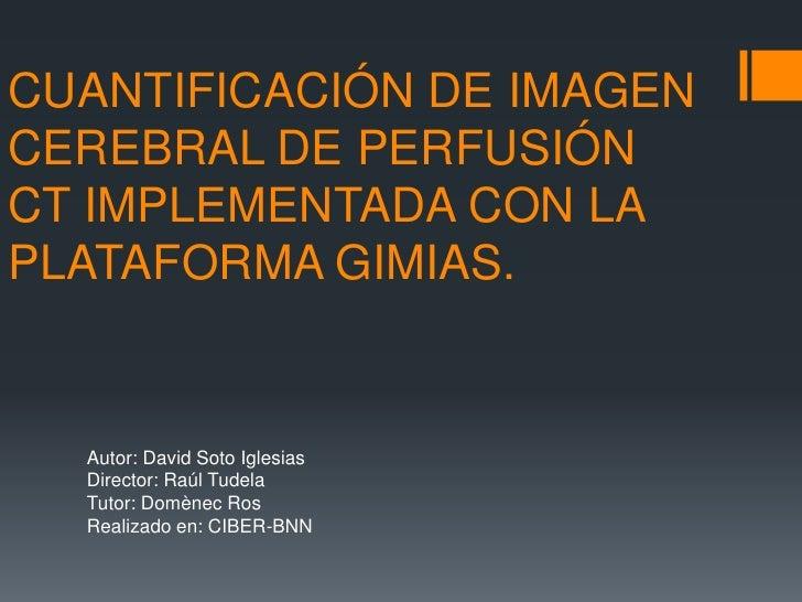 CUANTIFICACIÓN DE IMAGEN CEREBRAL DE PERFUSIÓN CT IMPLEMENTADA CON LA PLATAFORMA GIMIAS.<br />Autor: David Soto Iglesias<b...