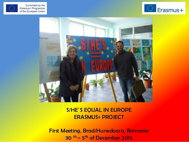 S/HE´S EQUAL IN EUROPE ERASMUS+ PROJECT First Meeting, Brad/Hunedoara, Romania 30 th – 5th of December 2015