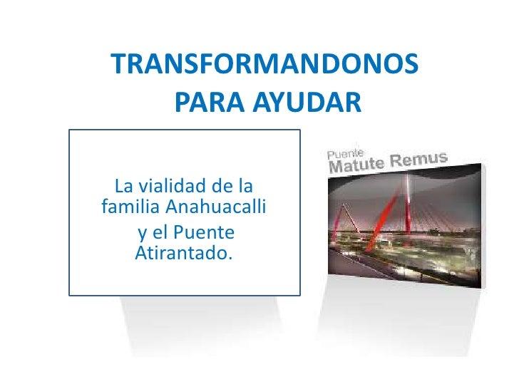TRANSFORMANDONOS PARA AYUDAR<br />La vialidad de la familia Anahuacalli<br /> y el Puente Atirantado.<br />