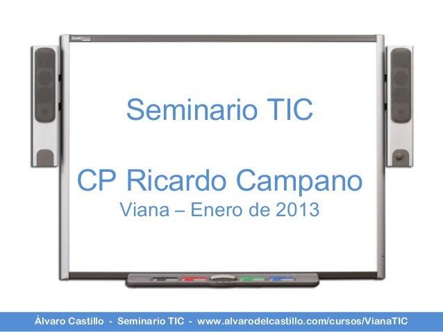 Seminario TIC        CP Ricardo Campano                Viana – Enero de 2013Álvaro Castillo - Seminario TIC - www.alvarode...