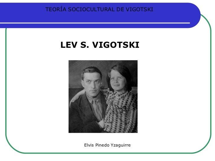 Elvis Pinedo Yzaguirre LEV S. VIGOTSKI TEORÍA SOCIOCULTURAL DE VIGOTSKI