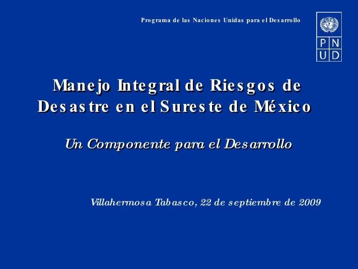 Programa de las Naciones Unidas para el Desarrollo Manejo Integral de Riesgos de Desastre en el Sureste de México  Un Comp...