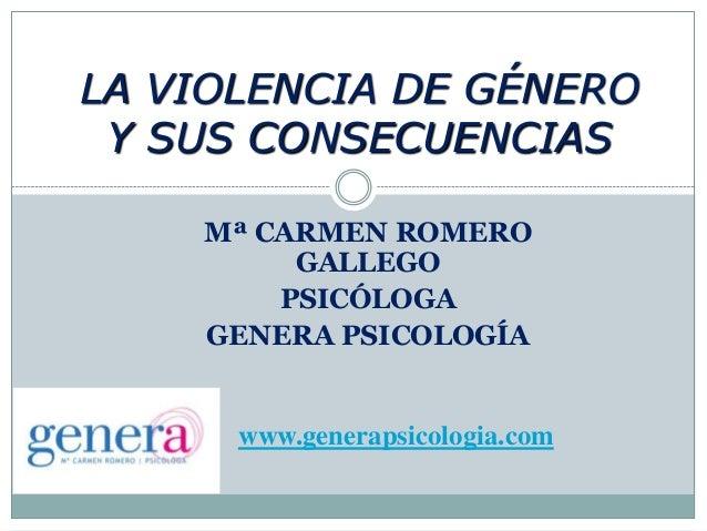 Mª CARMEN ROMEROGALLEGOPSICÓLOGAGENERA PSICOLOGÍALA VIOLENCIA DE GÉNEROY SUS CONSECUENCIASwww.generapsicologia.com
