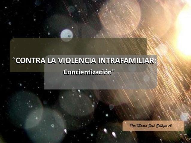 """""""CONTRA LA VIOLENCIA INTRAFAMILIAR:""""CONTRA LA VIOLENCIA INTRAFAMILIAR:Concientización""""Concientización""""Por María José Zúñig..."""