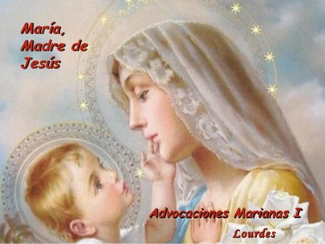 María,Madre deJesús           Advocaciones Marianas I                        Lourdes