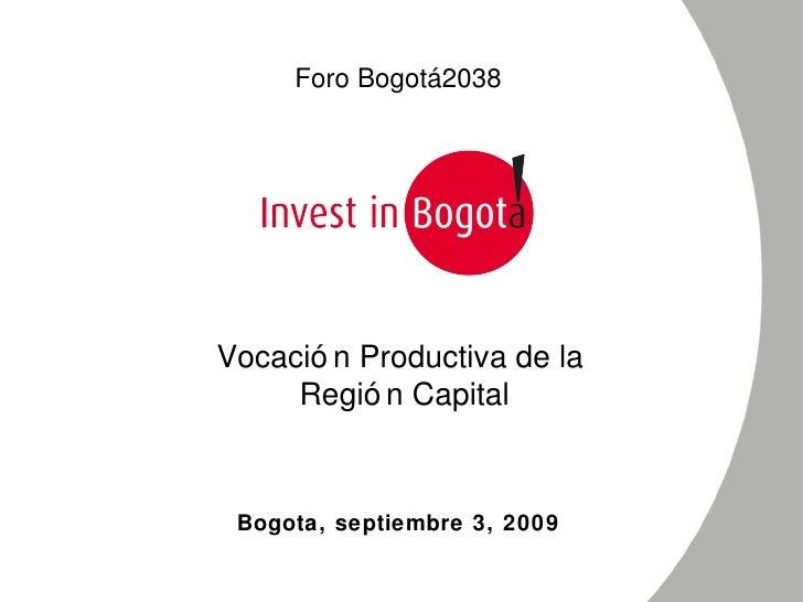 Bogota, septiembre 3, 2009 Vocación Productiva de la  Región Capital Foro Bogotá 2038