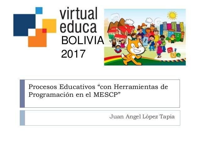 """Procesos Educativos """"con Herramientas de Programación en el MESCP"""" Juan Angel López Tapia BOLIVIA 2017"""