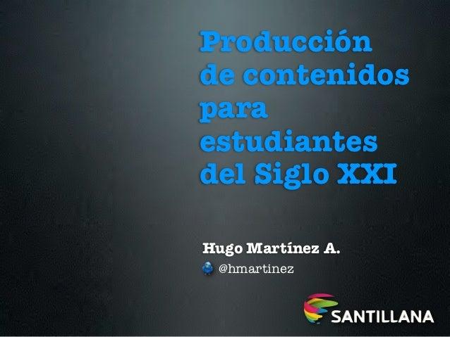 Producciónde contenidosparaestudiantesdel Siglo XXIHugo Martínez A. @hmartinez