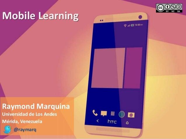 Mobile Learning  Raymond Marquina  Universidad de Los Andes  Mérida, Venezuela  @raymarq