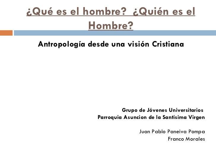 ¿Qué es el hombre?  ¿Quién es el Hombre? <ul><li>Antropología desde una visión Cristiana </li></ul><ul><li>Grupo de Jóvene...