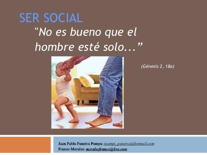 "SER SOCIAL "" No es bueno que el hombre esté solo ...""   (Génesis 2 ,  18 a )  Juan Pablo Paneiva Pompa:  [email_addre..."