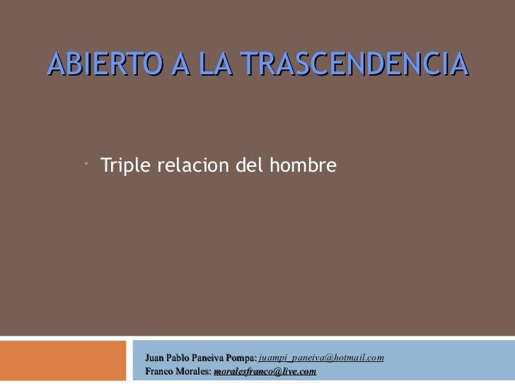 ABIERTO A LA TRASCENDENCIA <ul><li>Triple relacion del hombre </li></ul>Juan Pablo Paneiva Pompa:  [email_address] Franco ...
