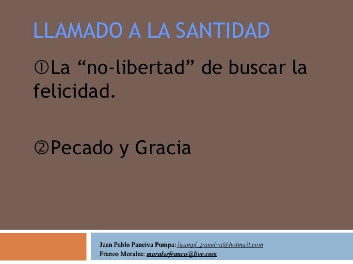 """LLAMADO A LA SANTIDAD  La """"no-libertad"""" de buscar la felicidad.  Pecado y Gracia Juan Pablo Paneiva Pompa:  [email_addre..."""