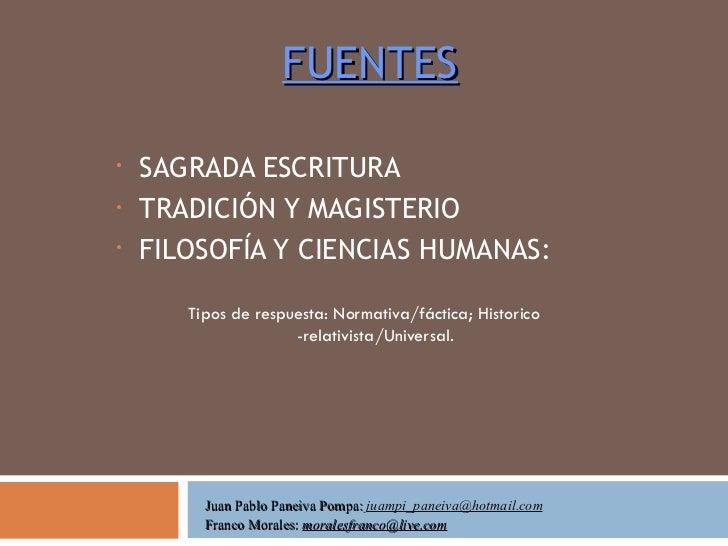FUENTES <ul><li>SAGRADA ESCRITURA </li></ul><ul><li>TRADICIÓN Y MAGISTERIO </li></ul><ul><li>FILOSOFÍA Y CIENCIAS HUMANAS:...