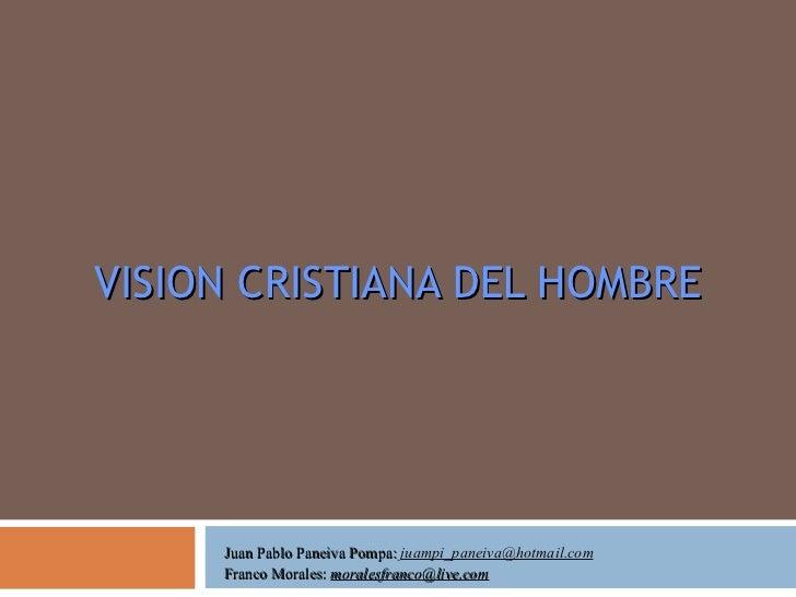 VISION CRISTIANA DEL HOMBRE Juan Pablo Paneiva Pompa:  [email_address] Franco Morales:  [email_address]