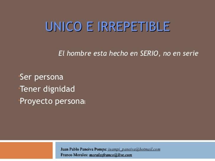 UNICO E IRREPETIBLE <ul><li>El hombre esta hecho en SERIO, no en serie </li></ul><ul><li>Ser persona </li></ul><ul><li>Ten...