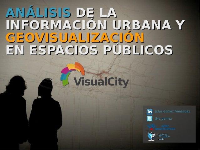 ANÁLISISANÁLISIS DE LADE LA INFORMACIÓN URBANA YINFORMACIÓN URBANA Y GEOVISUALIZACIÓNGEOVISUALIZACIÓN EN ESPACIOS PÚBLICOS...