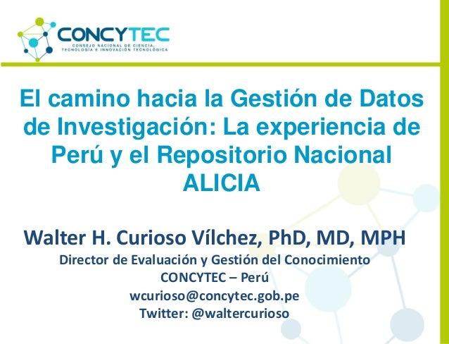 El camino hacia la Gestión de Datos de Investigación: La experiencia de Perú y el Repositorio Nacional ALICIA Walter H. Cu...