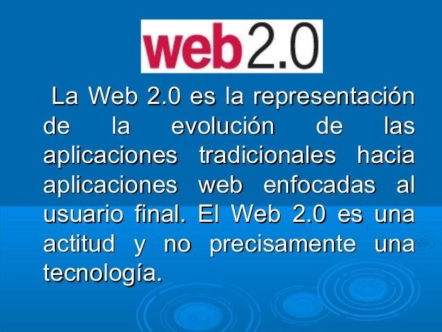 La Web 2.0 es la representaciónLa Web 2.0 es la representación de la evolución de lasde la evolución de las aplicaciones t...