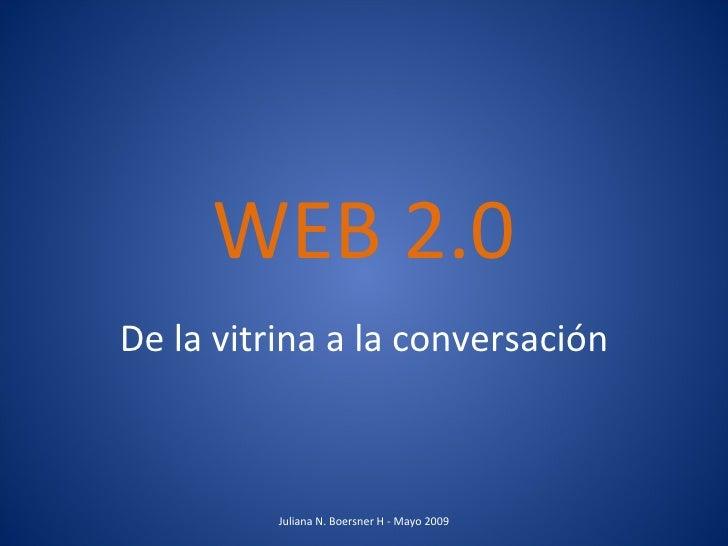 WEB 2.0 De la vitrina a la conversación Juliana N. Boersner H - Mayo 2009