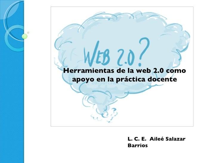 Herramientas de la web 2.0 como apoyo en la práctica docente L. C. E.  Aileé Salazar Barrios