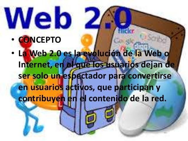 • CONCEPTO • La Web 2.0 es la evolución de la Web o Internet, en el que los usuarios dejan de ser solo un espectador para ...