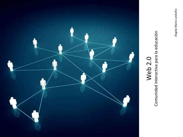 Web 2.0Comunidad interactiva para la educación                                   Ángela María Londoño