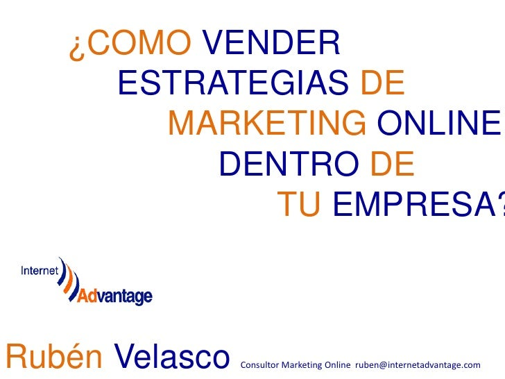 ¿COMO VENDER ESTRATEGIAS DE MARKETING ONLINE DENTRO DE<br /> TU EMPRESA?<br />Rubén Velasco Consultor Marketing Onlin...