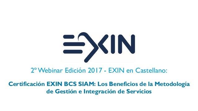 2º Webinar Edición 2017 - EXIN en Castellano: Certificación EXIN BCS SIAM: Los Beneficios de la Metodología de Gestión e I...