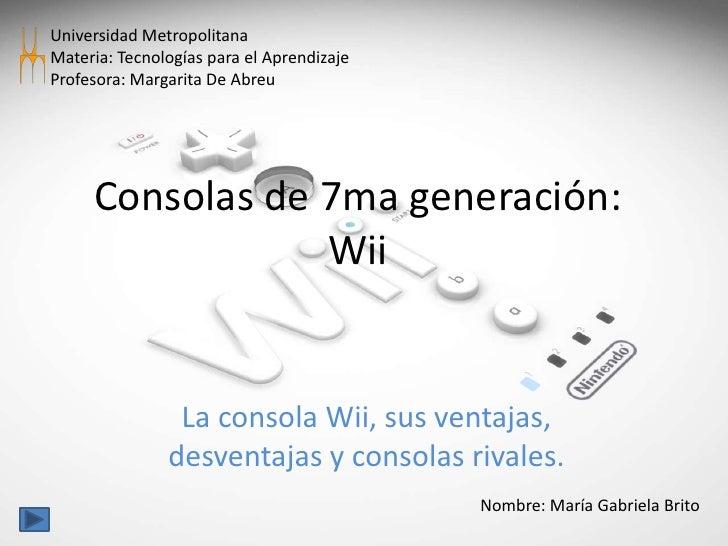 Universidad Metropolitana<br />Materia: Tecnologías para el Aprendizaje<br />Profesora: Margarita De Abreu<br />Consolas d...