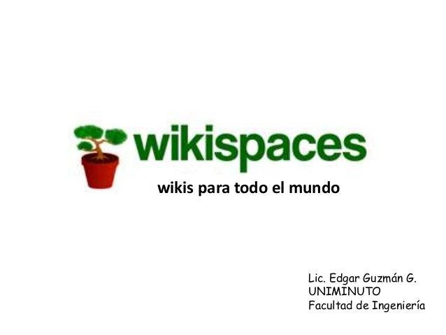 wikis para todo el mundo                   Lic. Edgar Guzmán G.                   UNIMINUTO                   Facultad de ...