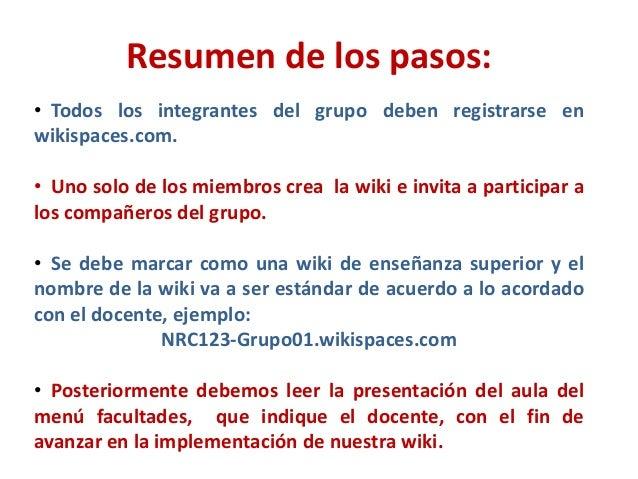 Resumen de los pasos:• Todos los integrantes del grupo deben registrarse enwikispaces.com.• Uno solo de los miembros crea ...